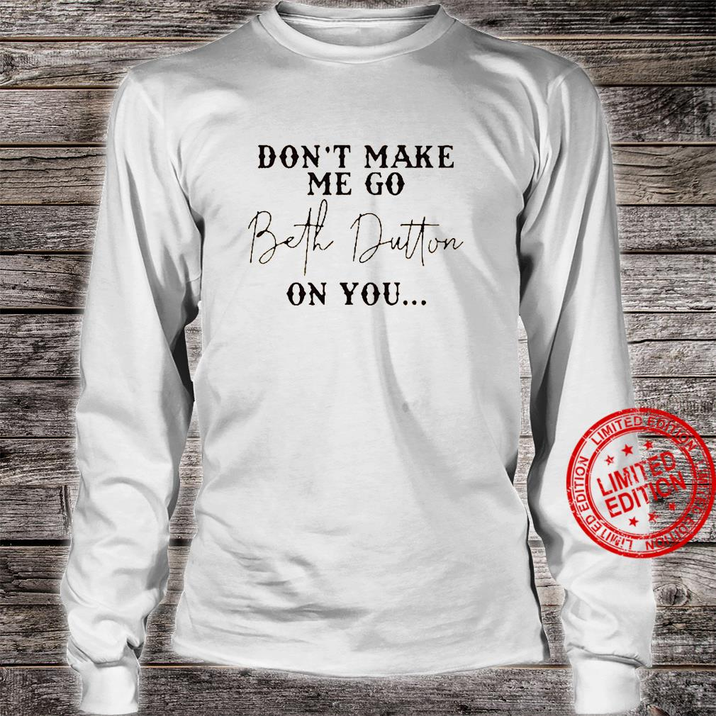 Don't Make Me Go Beth Dutton On You Shirt long sleeved