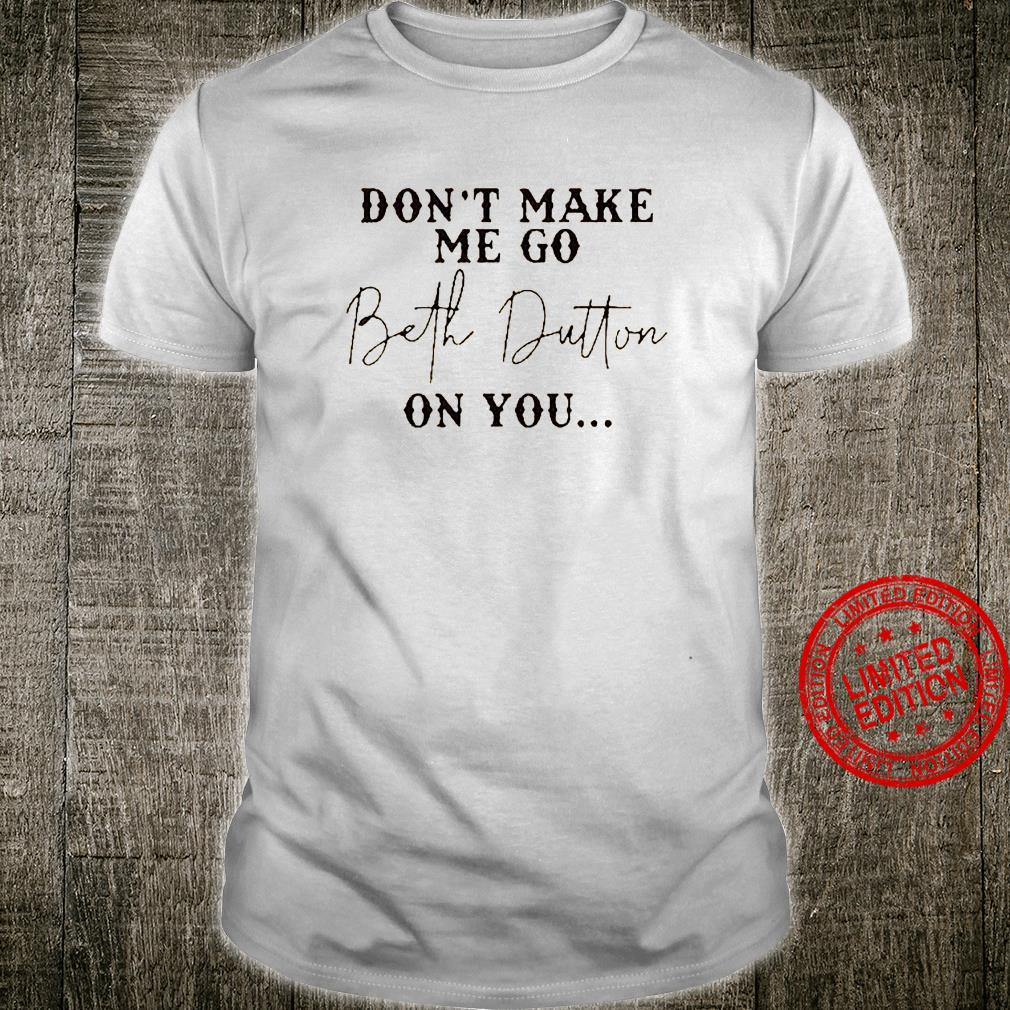 Don't Make Me Go Beth Dutton On You Shirt unisex
