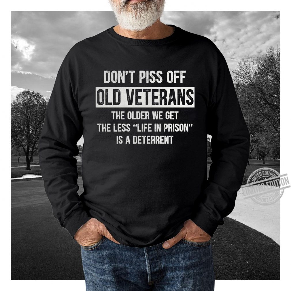 Don't Piss off Old Veterans The Older We Get Shirt