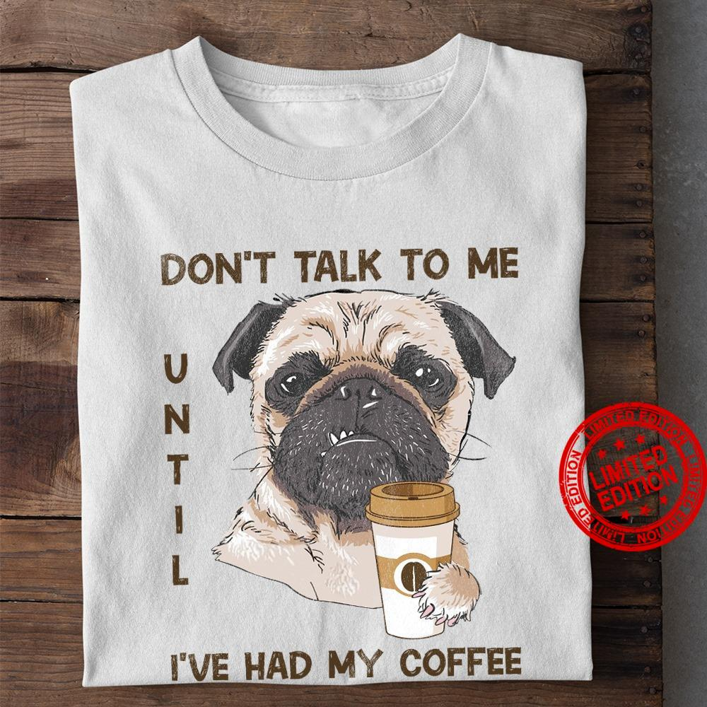 Don't Talk To Me Until I've Had My Coffee Shirt