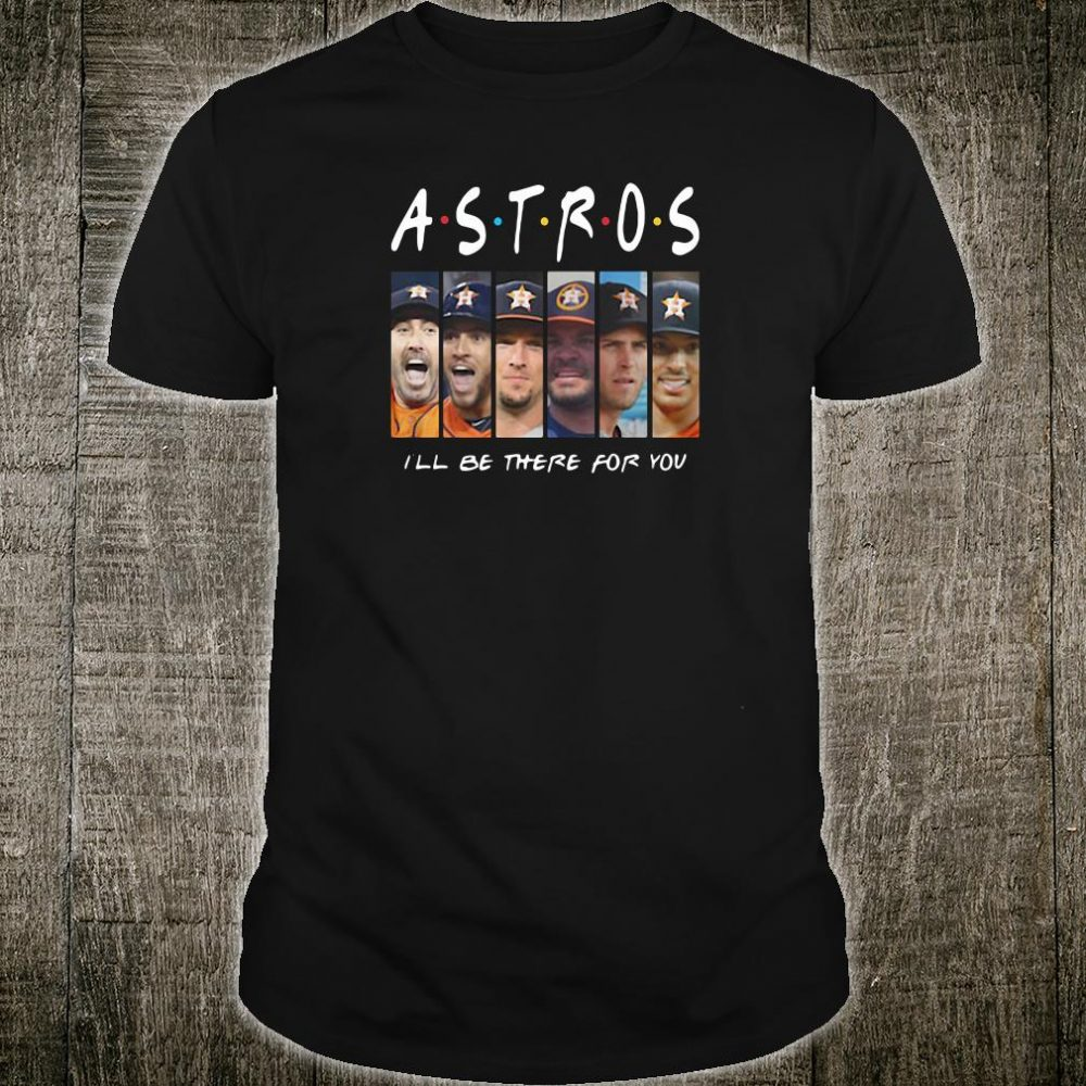 Friends Tv Show Houston Astros i'll be there for you shirt