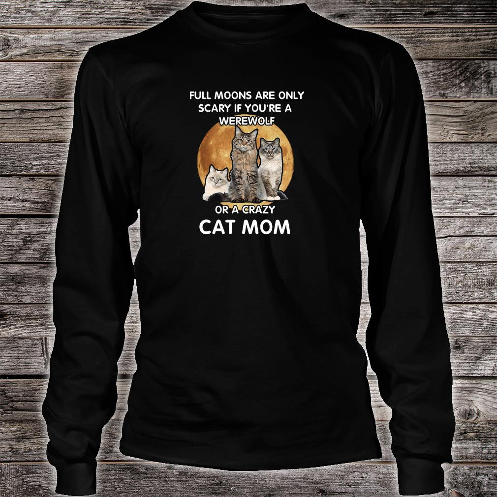 Full moons are only scary if you're a werewolf or a crazy cat mom shirt Long sleeved