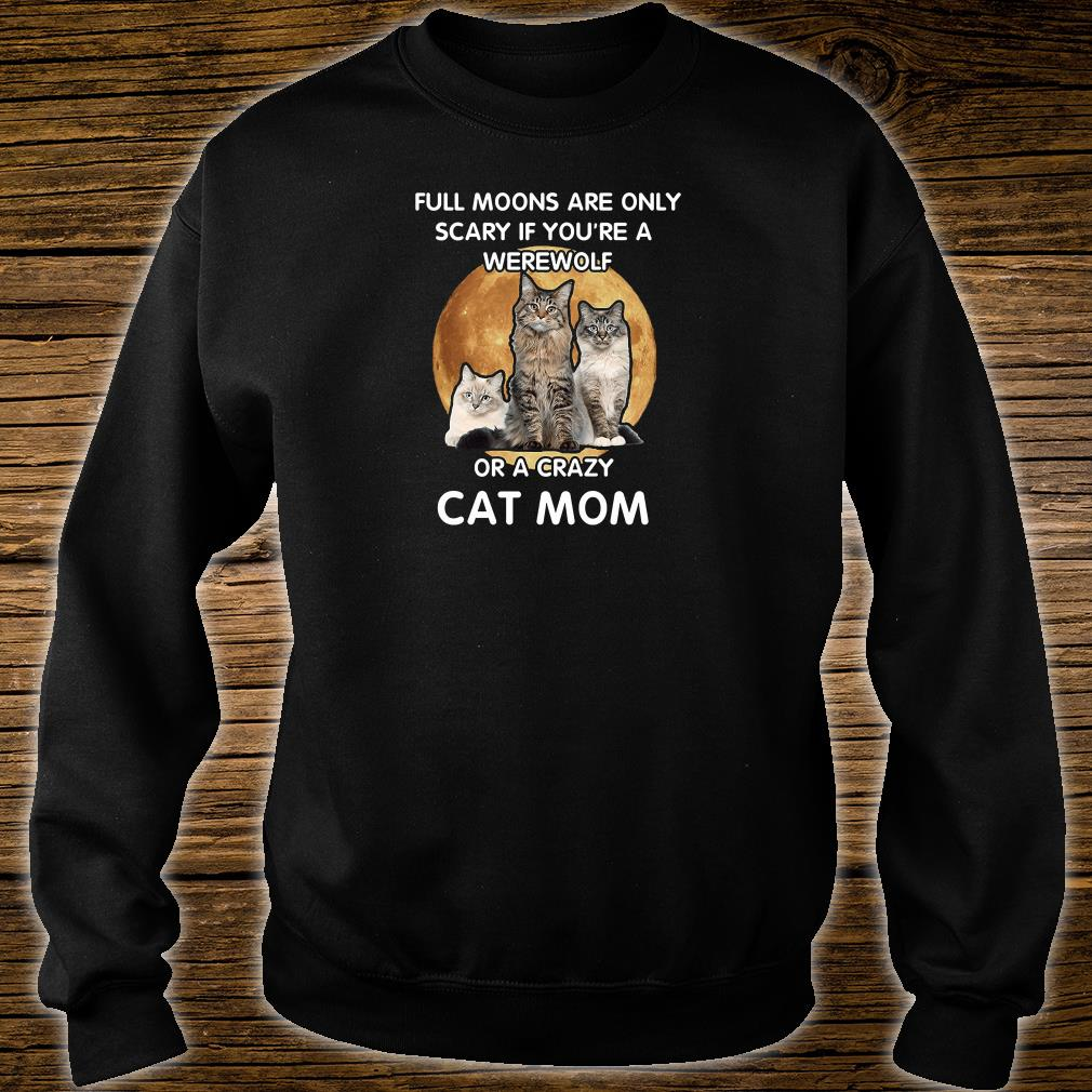 Full moons are only scary if you're a werewolf or a crazy cat mom shirt sweater