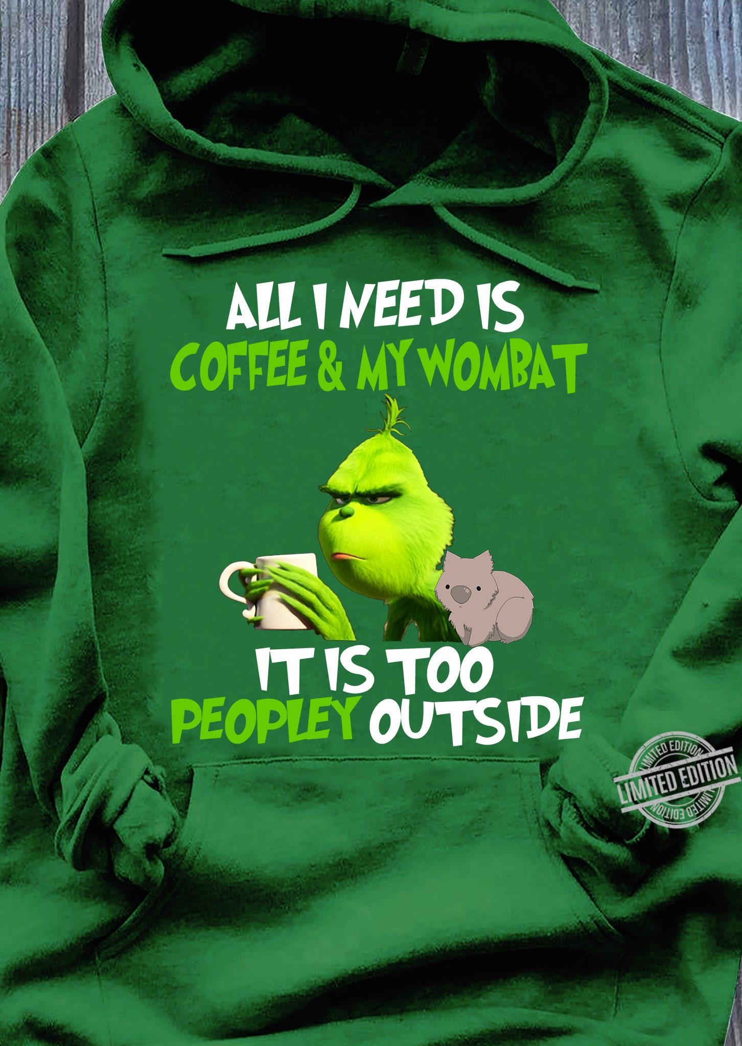 Grinch All I Need Is Coffee & My Wombat It Is Too Peopley Outside Shirt