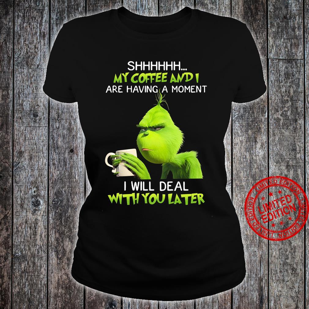 Grinch Shhhh My Coffee And I Are Having A Moment I Will Deal With You Later Shirt ladies tee