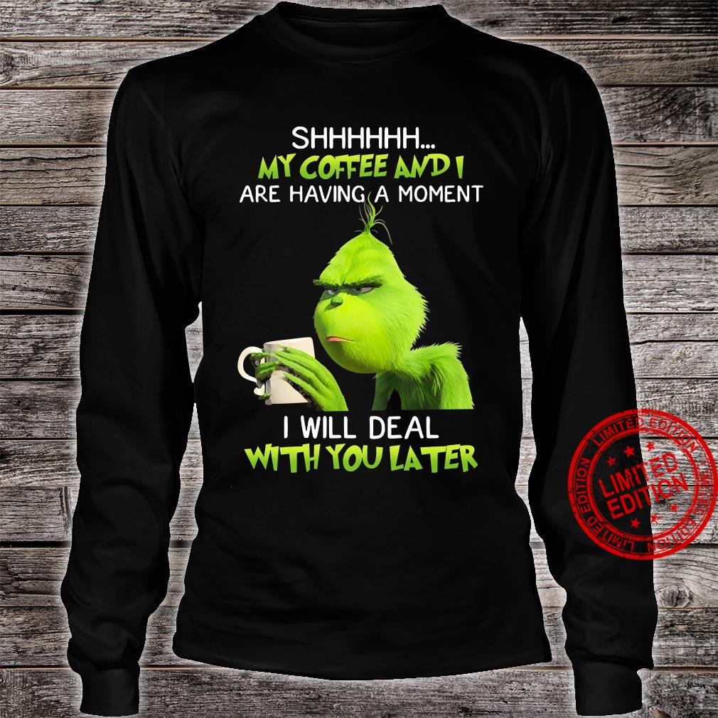 Grinch Shhhh My Coffee And I Are Having A Moment I Will Deal With You Later Shirt long sleeved