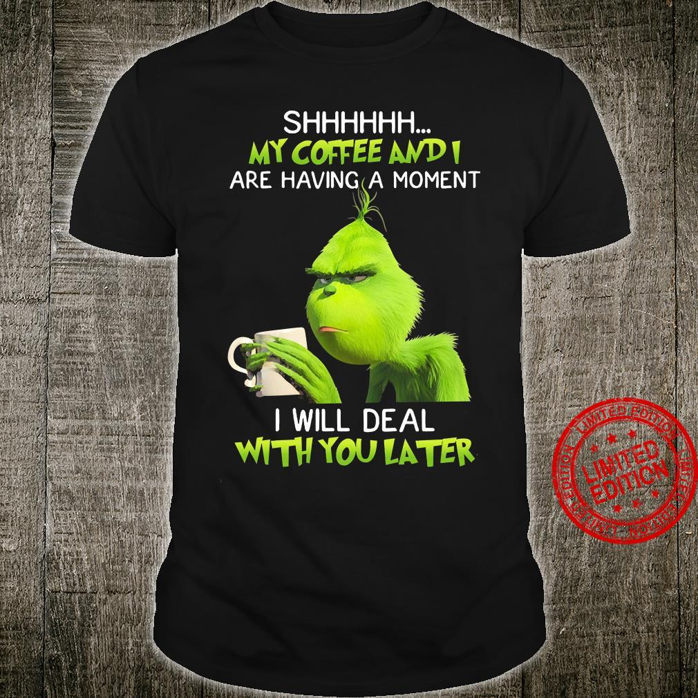 Grinch Shhhh My Coffee And I Are Having A Moment I Will Deal With You Later Shirt unisex