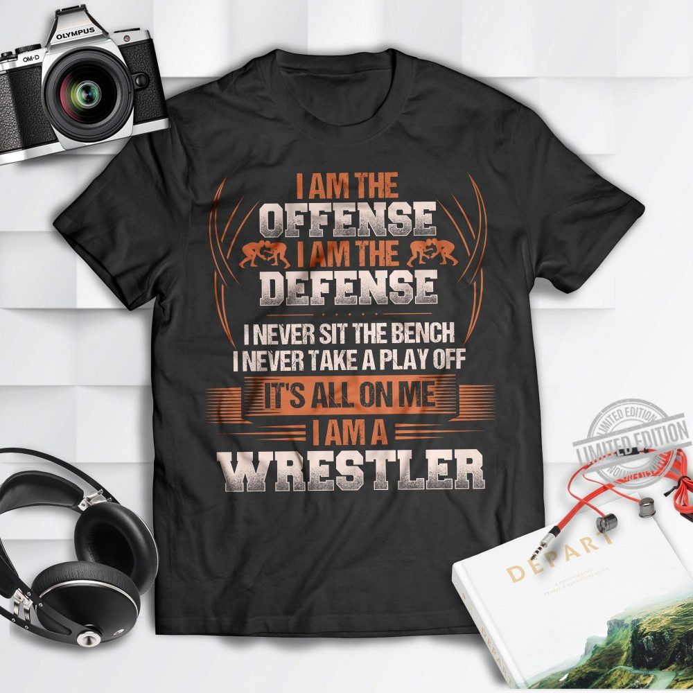 I Am The Offense I Am The Defense I Never Sit The Bench I Never Take A Play Off It's All On Me I Am A Wrestler Shirt