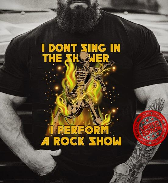 I Don't Sing In The Shower I Perfrom A Rock Show Shirt