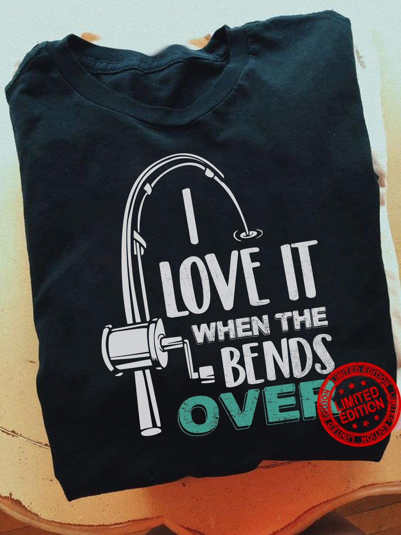 I Love It When The Bends Over Shirt