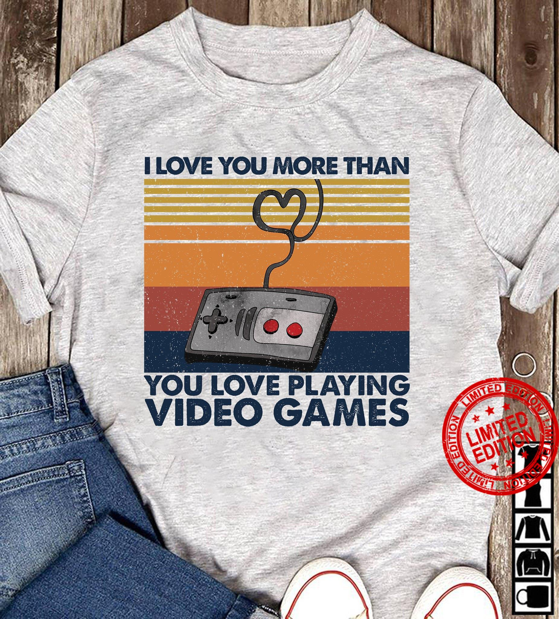 I Love You More Than You Love Playing Video Games Shirt