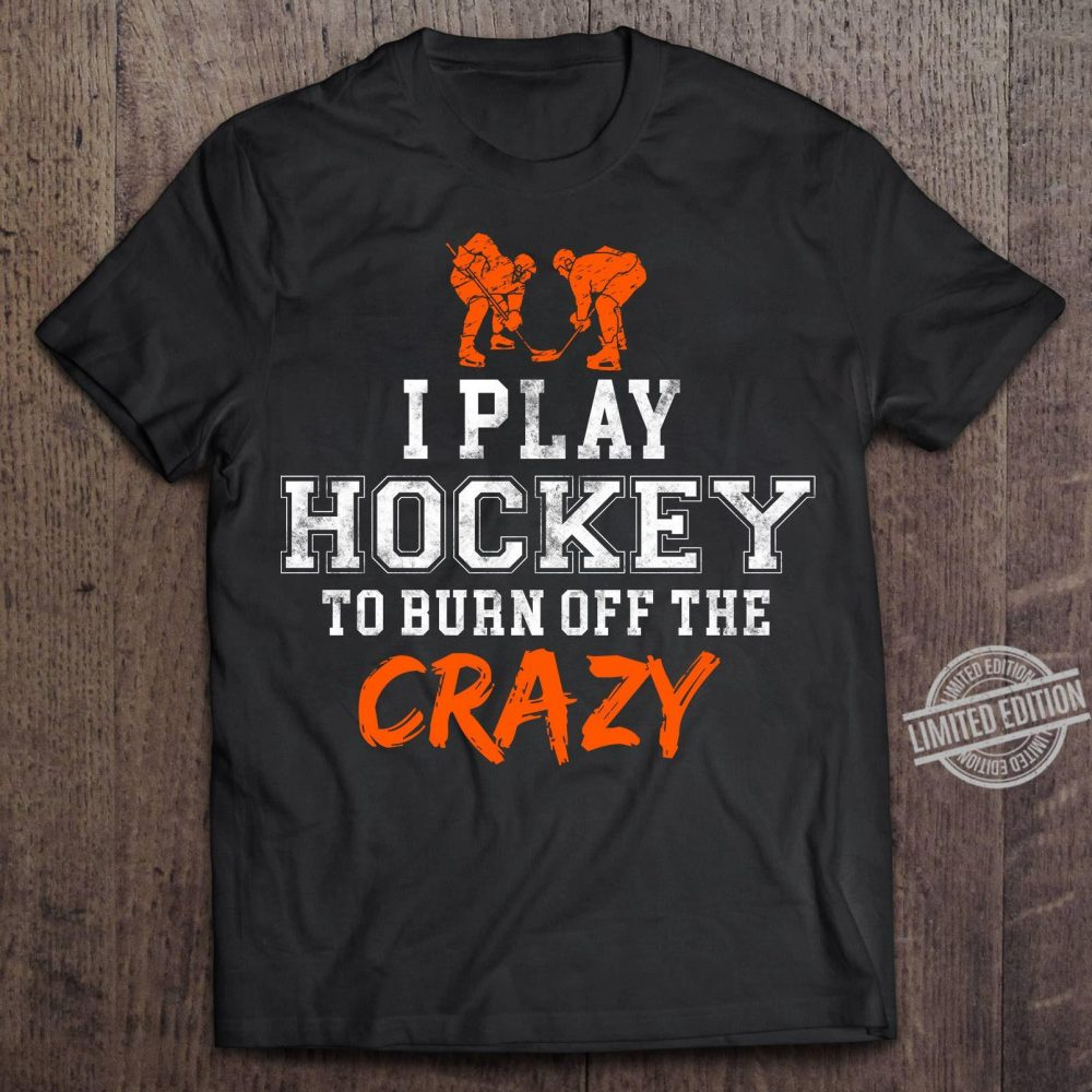 I Play Hockey To Burn Off The Crazy Shirt