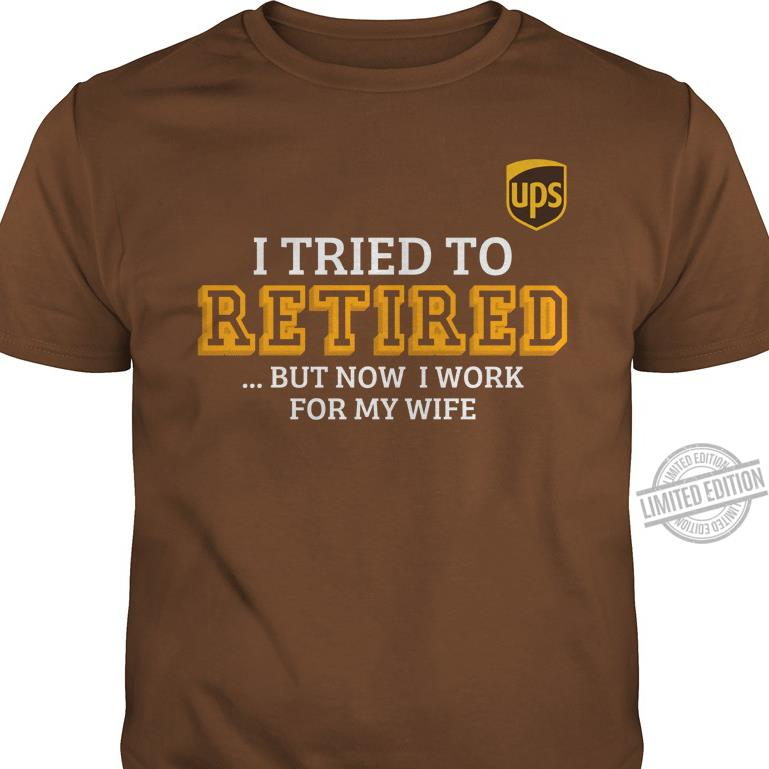 I Tried To Retired But Now I Work For My Wife Shirt