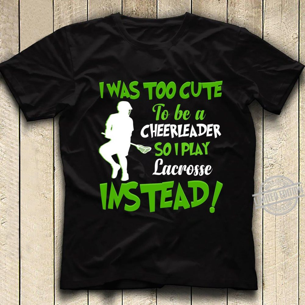 I Was Too Cute To Be A Cheerleader So I Play Lscrosse Instead Shirt