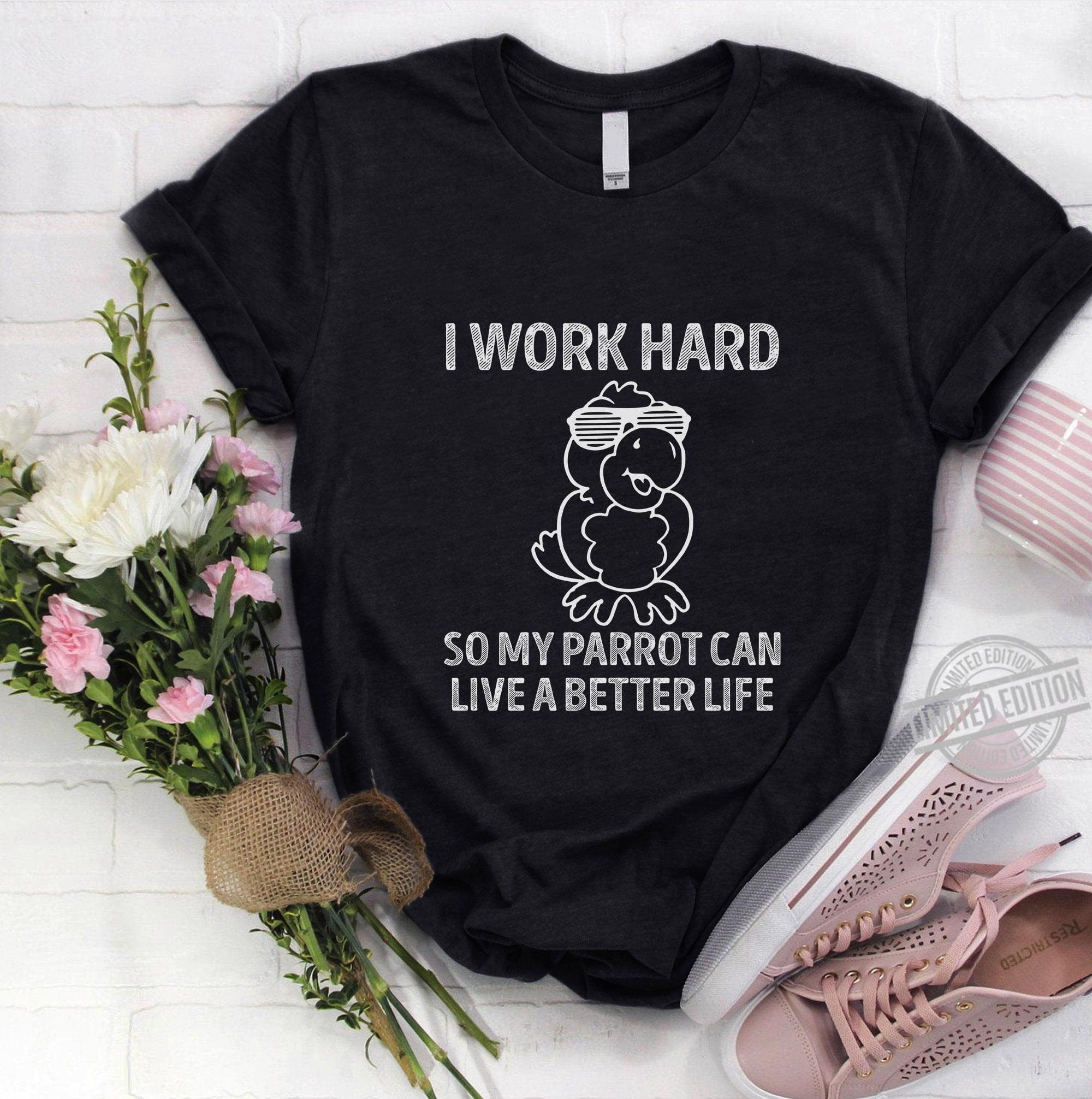 I Work Hard So My Parrot Can Live A better Life Shirt