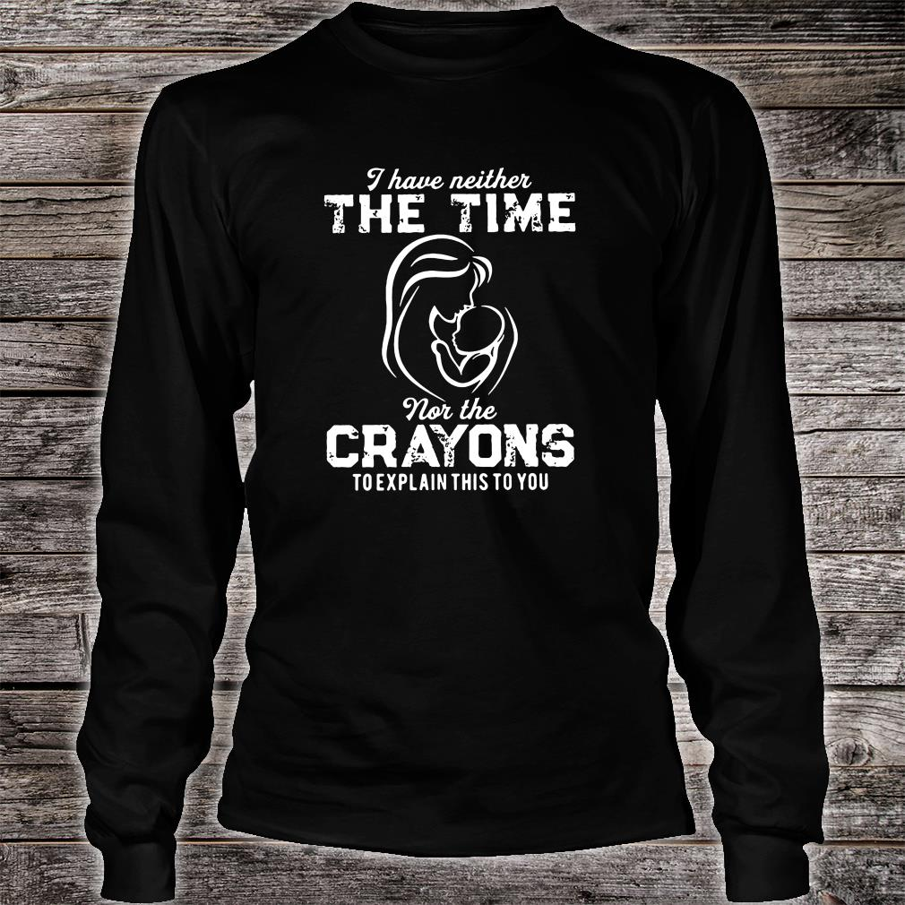 I have neither the time nor the crayons to explain this to you shirt Long sleeved