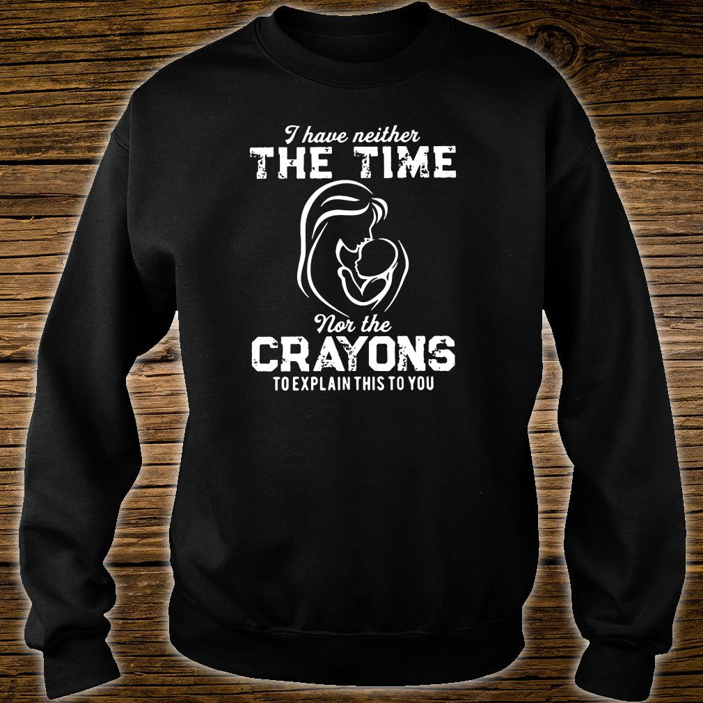 I have neither the time nor the crayons to explain this to you shirt sweater