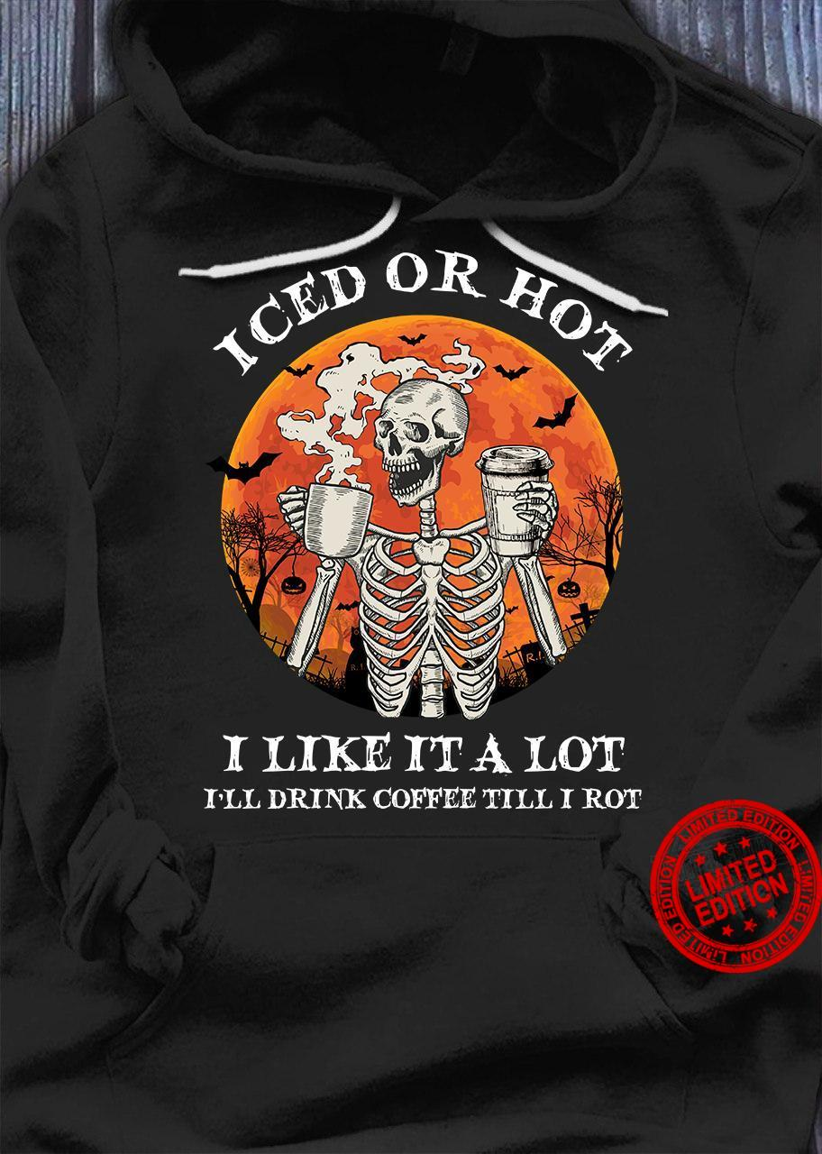 Iced Or Hot I Like It A Lot I'll Drink Coffee Till I Rot Shirt