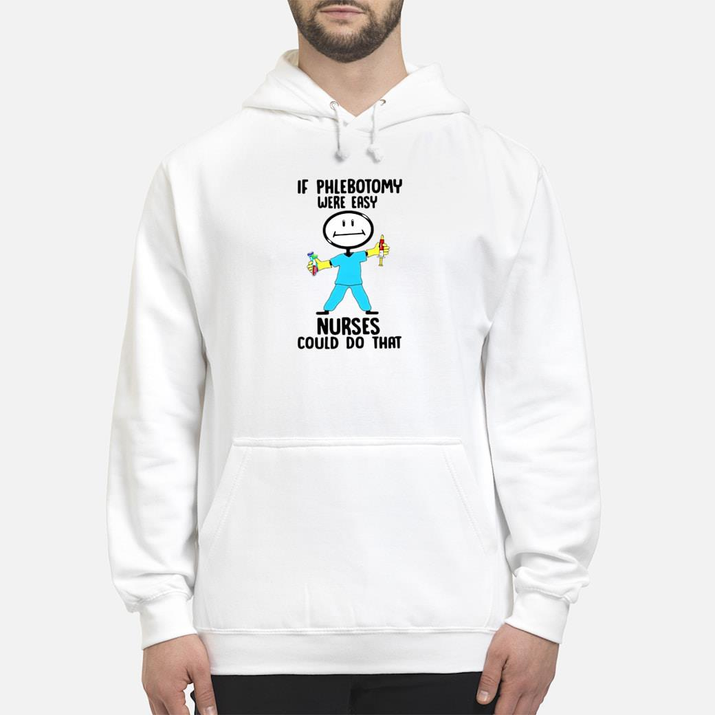 If phlebotomy were easy nurses could do that shirt hoodie