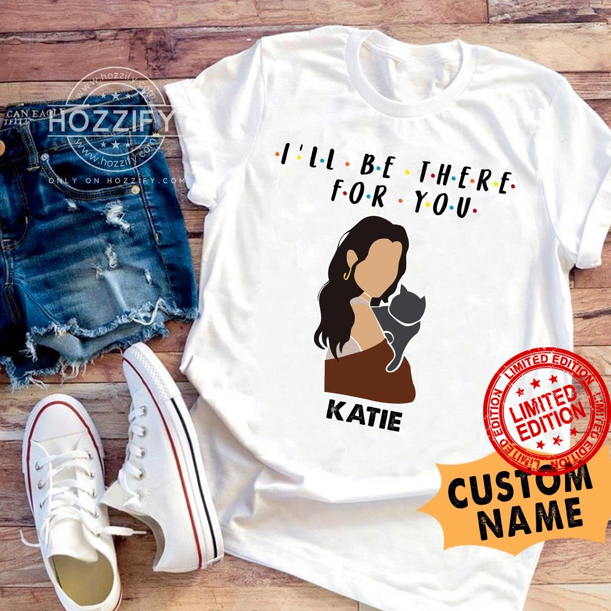 I'll Be There For You Katie Shirt