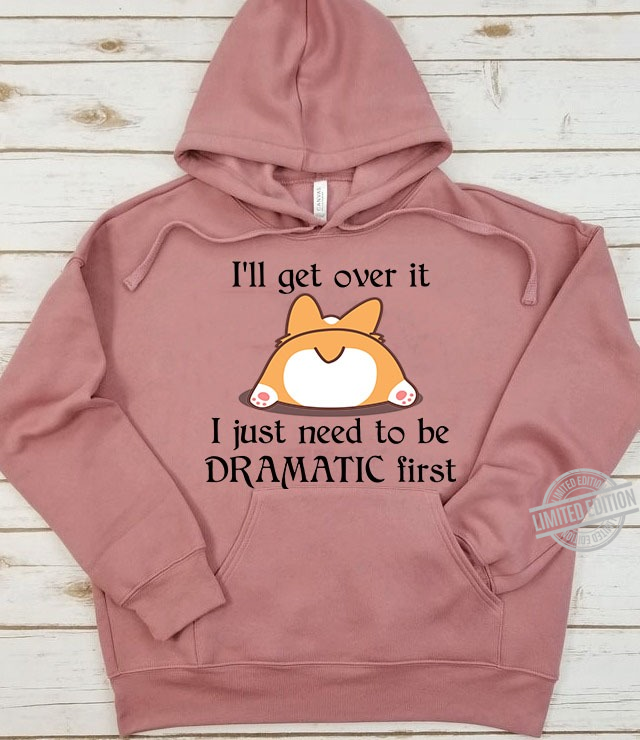 I'll Get Over It I Just Need To Be Dramatic First Dog Shirt
