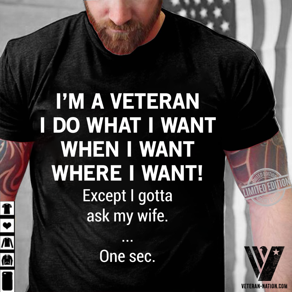 I'm A Veteran I Do What I Want Where I Want Except I Gotta Ask My Wife One Sec Shirt