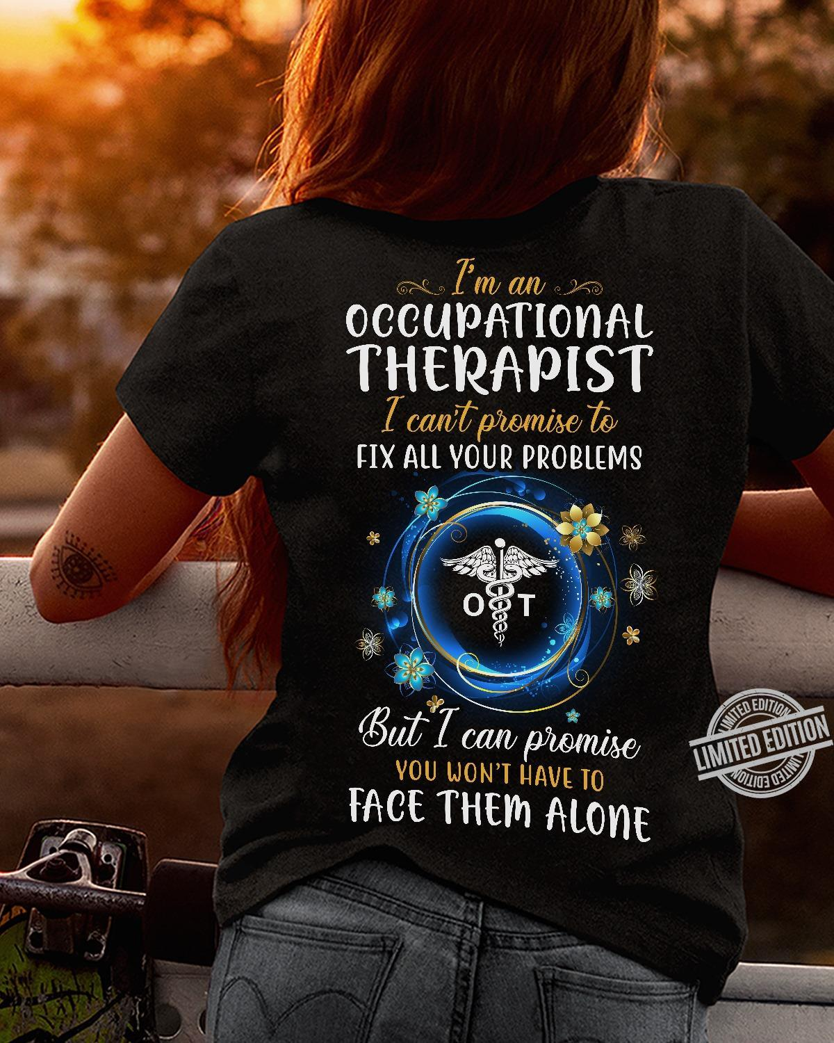 I'm An Occupational Therapist I Can't Promise To Fix All Your Problems But I Can Promise Face Them Alone Shirt