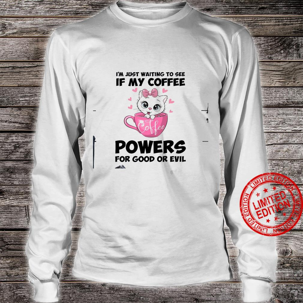 I'm Just Waiting To See If My Coffee Powers For Good Or Evil Shirt long sleeved