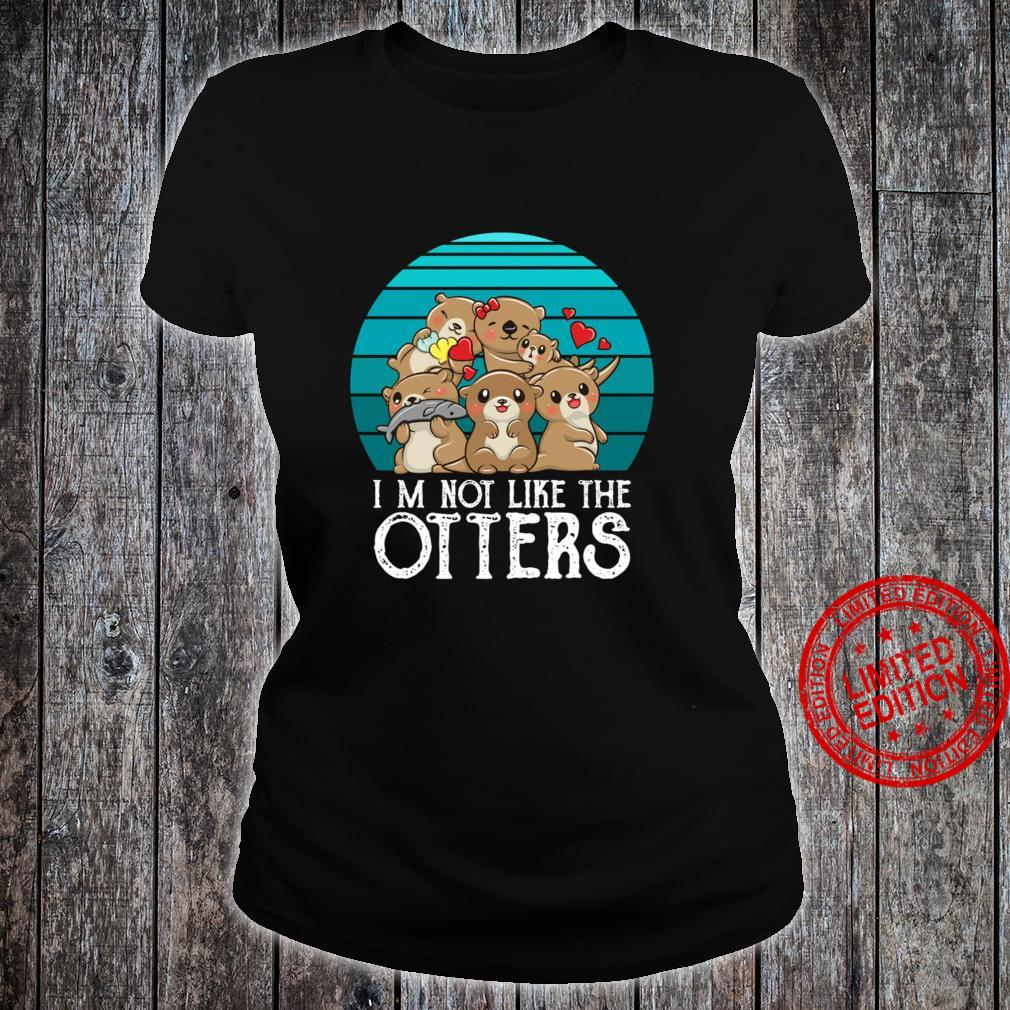 I'm Not Like The Otters Shirt ladies tee