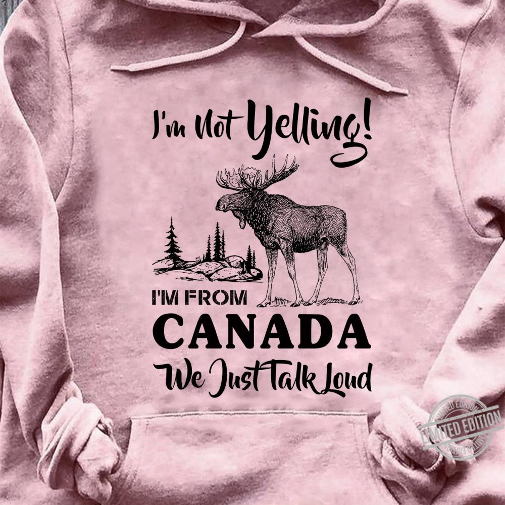 I'm Not Yelling I'm From Canada We Just Talk Loud Shirt