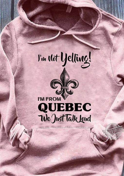 I'm Not Yelling I'm From Quebec We Just Talk Loud Shirt