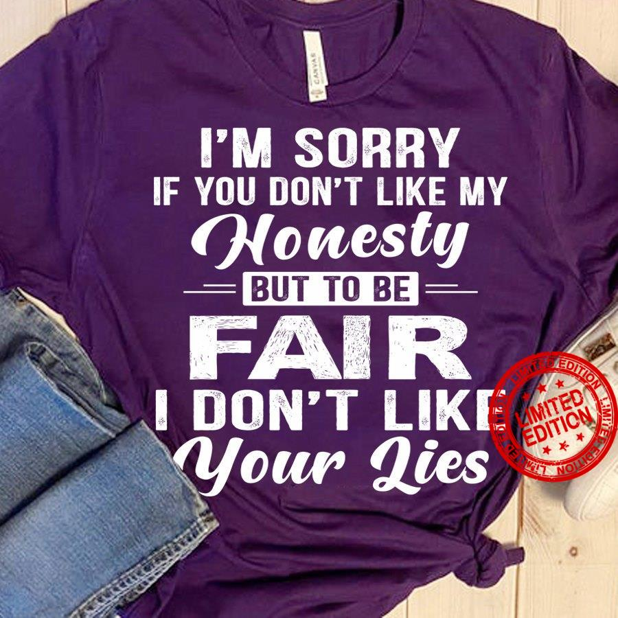 I'm Sorry If You Don't Like My Honesty But To Be Fair I Don't Like Your Shirt