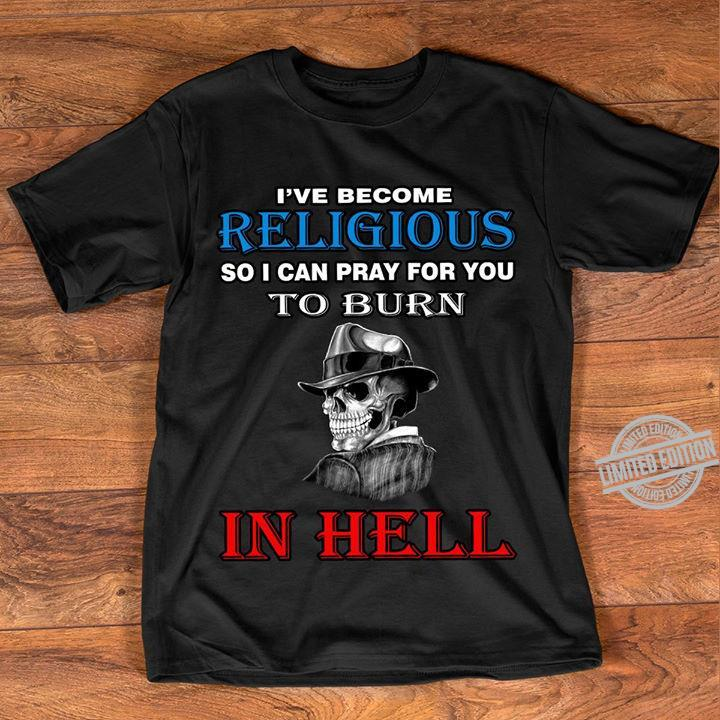I've Become Religious So I Can Pray For You To Burn In Hell Shirt
