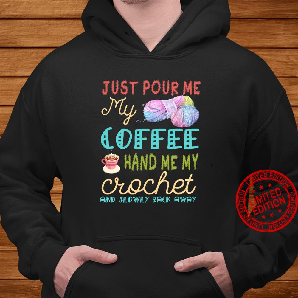 Just Pour Me My Coffee Hand Me My Crochet And Slowly Back Away Shirt hoodie