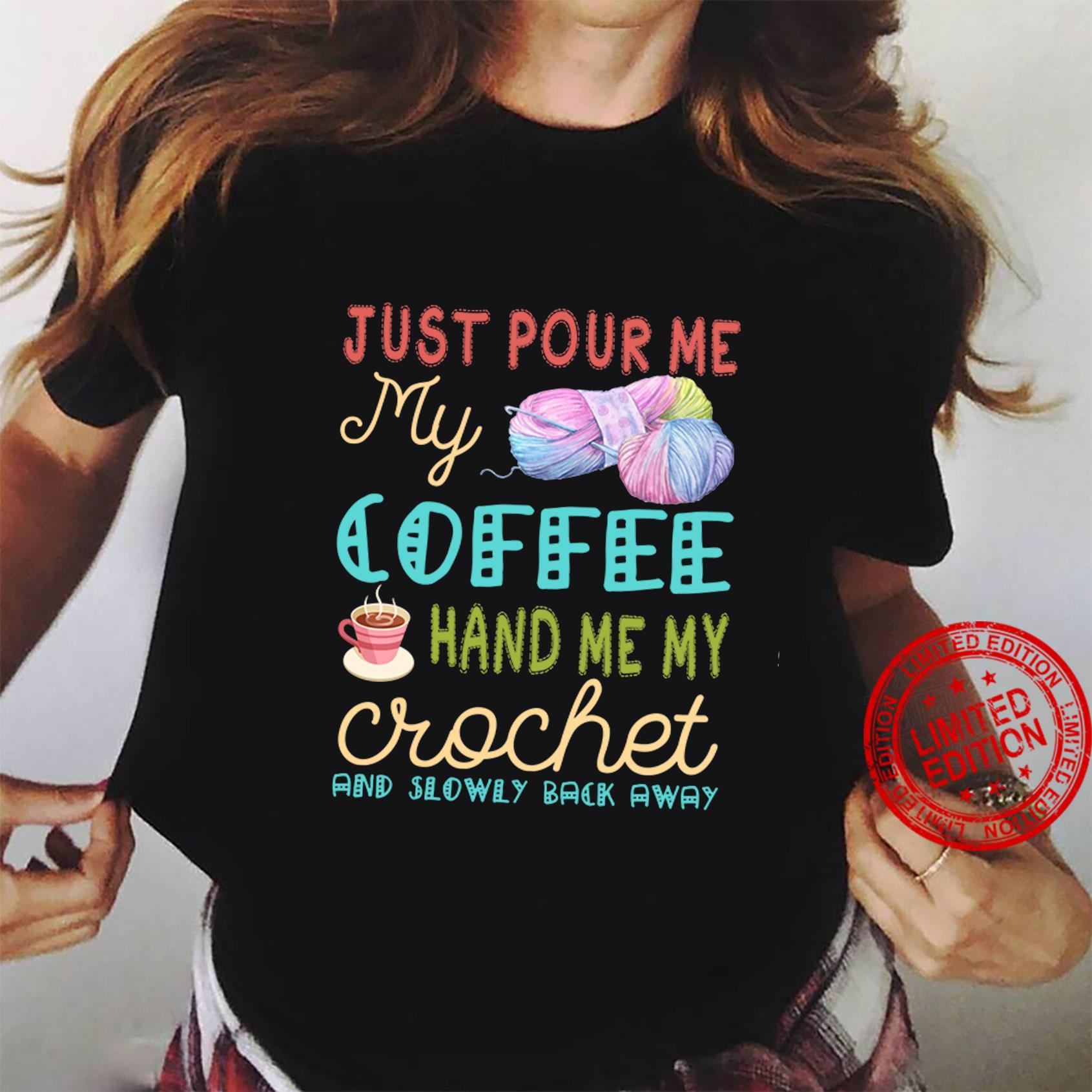 Just Pour Me My Coffee Hand Me My Crochet And Slowly Back Away Shirt ladies tee
