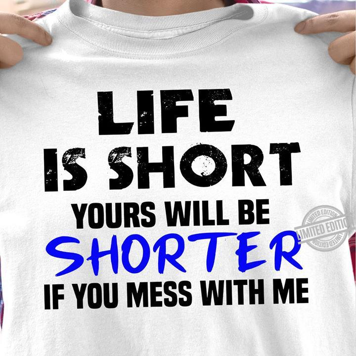 Life Is Short Your Will Be Shorter If You Mess With Me Shirt