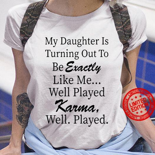 My Daughter Is Turning Out To Be Exactly Like Me Well Played Karma Well Played Shirt