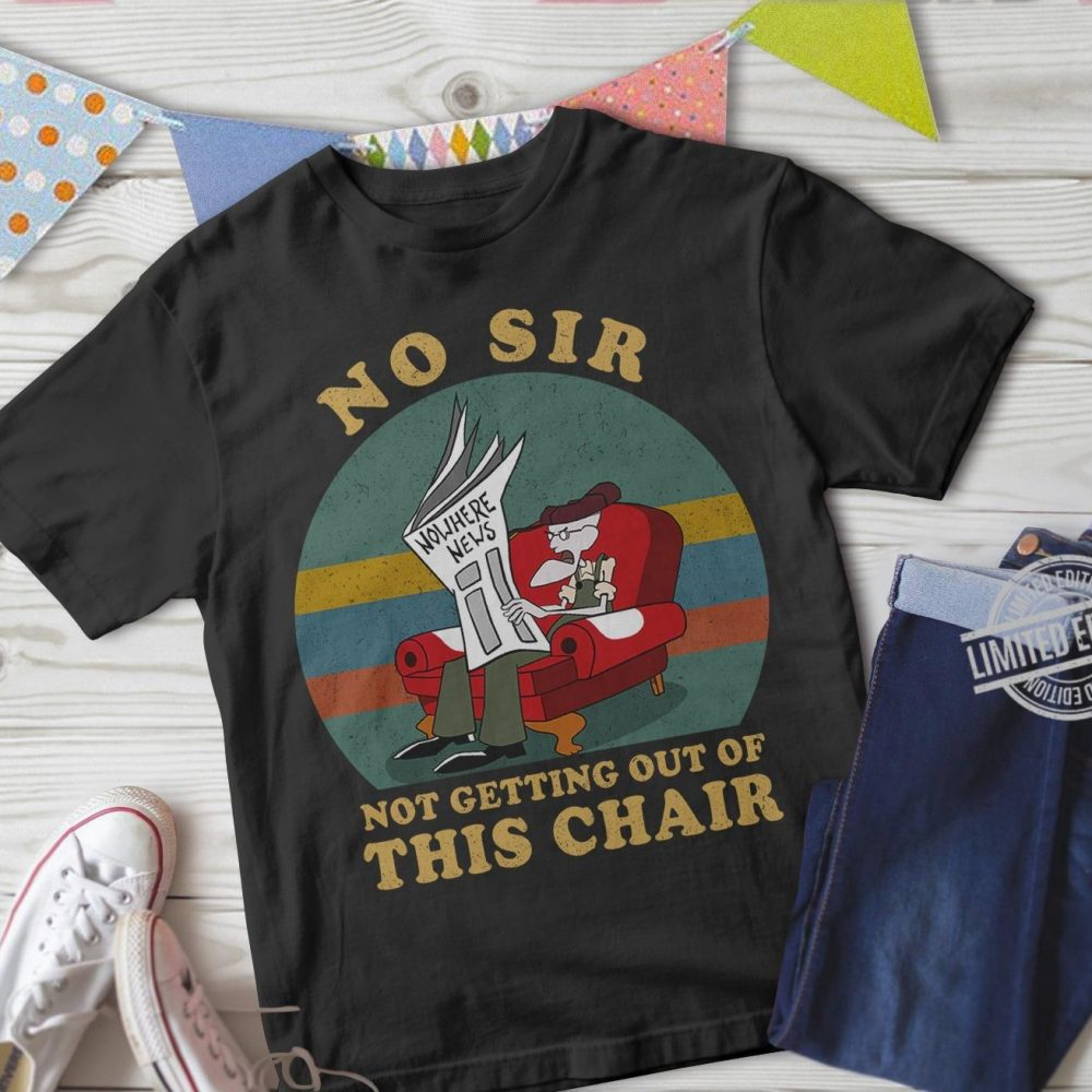 No Sir Not Getting Out of This Chair Shirt