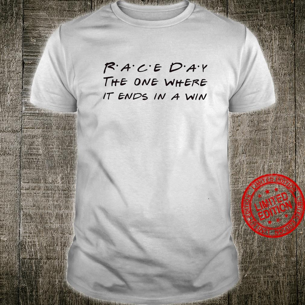 Race Day The One Where It Ends In A Win Shirt unisex