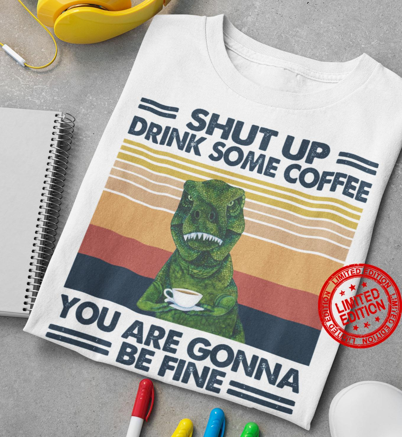 Shut Up Drink Some Coffee You Are Gonna Be Fine Shirt