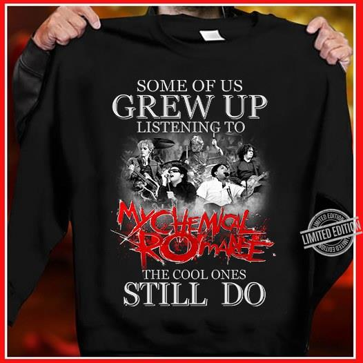 Some Of Us Grew Up Listening To My Chmical Romance The Cool Ones Still DO Shirt