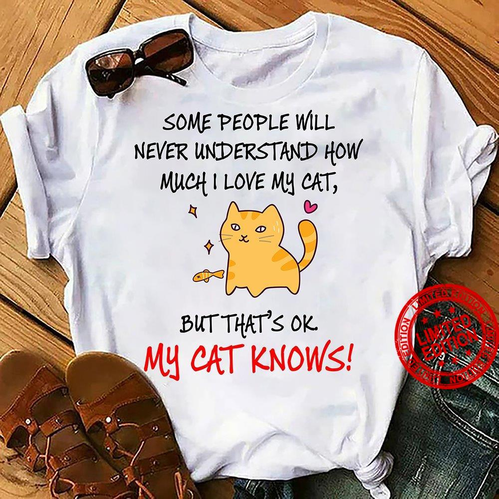 Some People Will Never Understand How Much I Love My Cat But That's Ok My Cat Knows Shirt