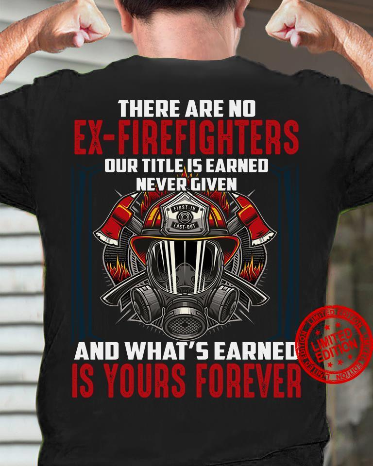 There Are No Ex Firefighters Our Title Is Earned Never Given And What's Earned Is Yours Forever Shirt