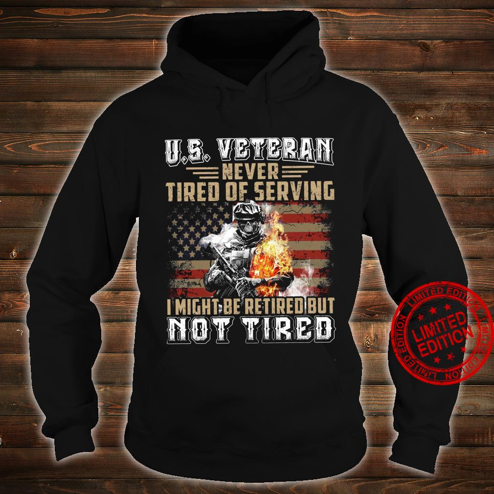 US Veteran Never Tired Of Serving I Might Be Retired But Not Tired Shirt hoodie
