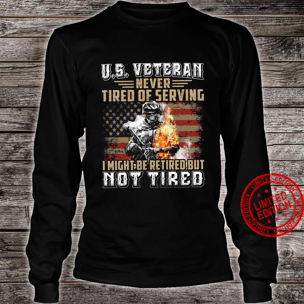 US Veteran Never Tired Of Serving I Might Be Retired But Not Tired Shirt long sleeved