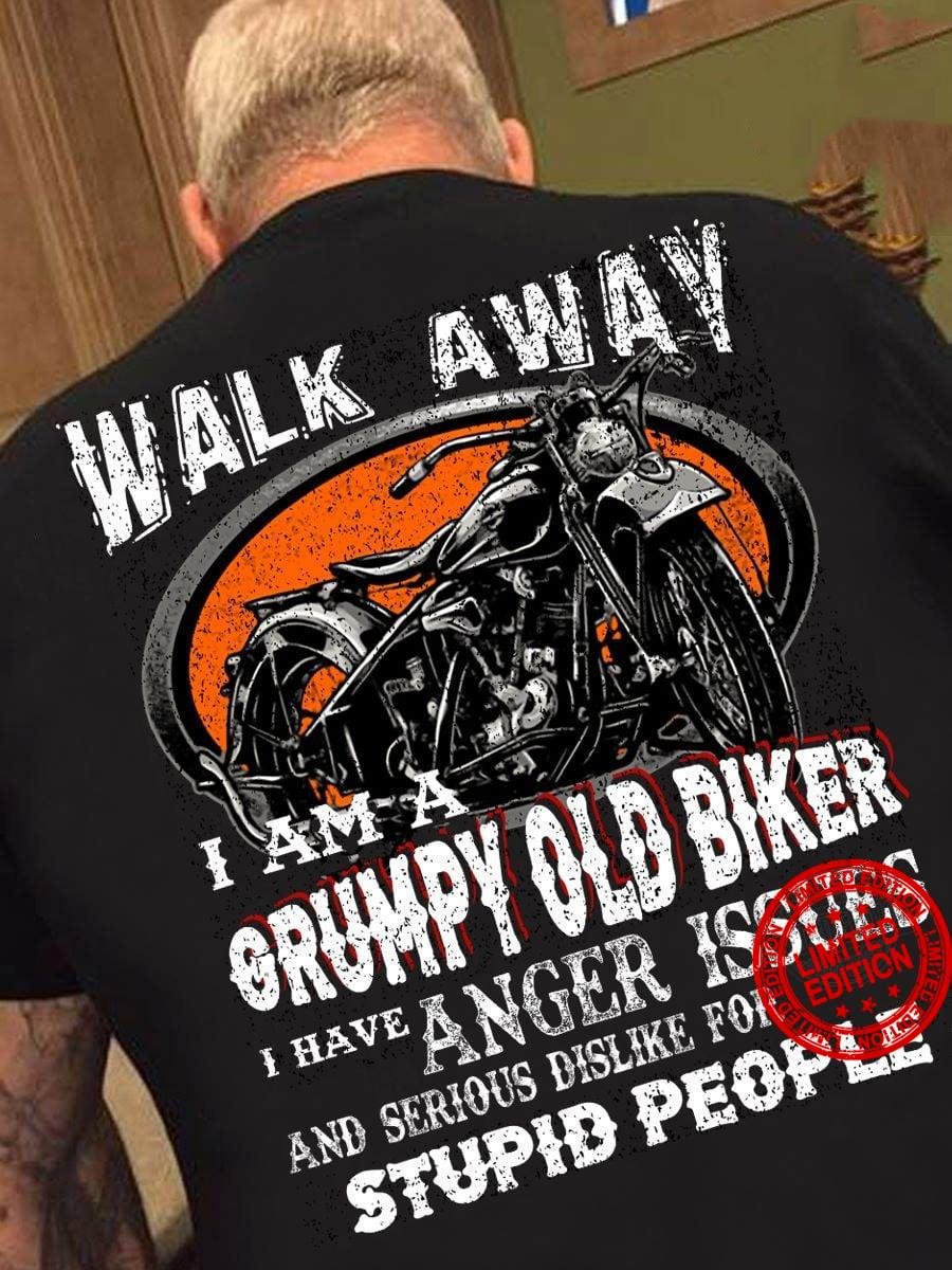 Walk Away I Am A Grumpy Old Biker I Have Anger Issues And Serious Dislike For Stupid People Shirt