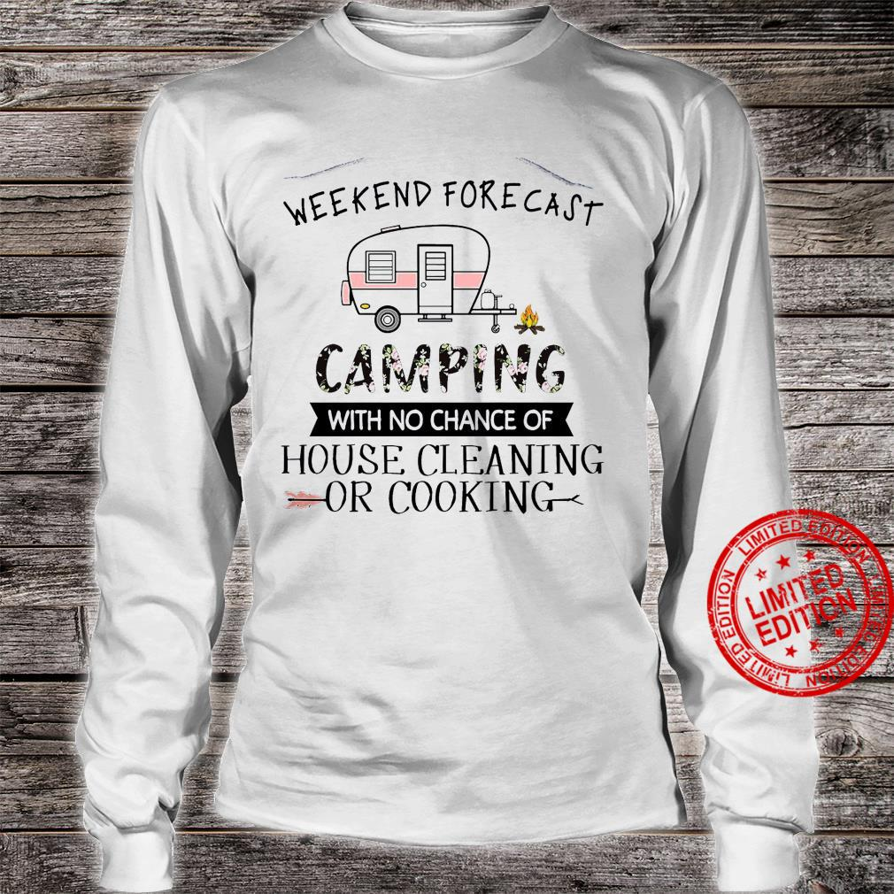 Weekend Forecast Camping With No Chance Of House Cleaning Or Cooking Shirt long sleeved