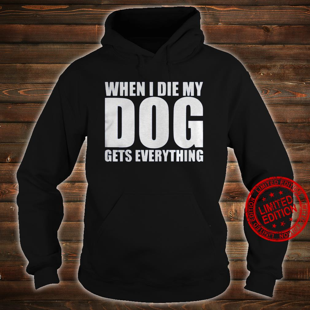 When I Die My Dog Gets Everything Shirt hoodie