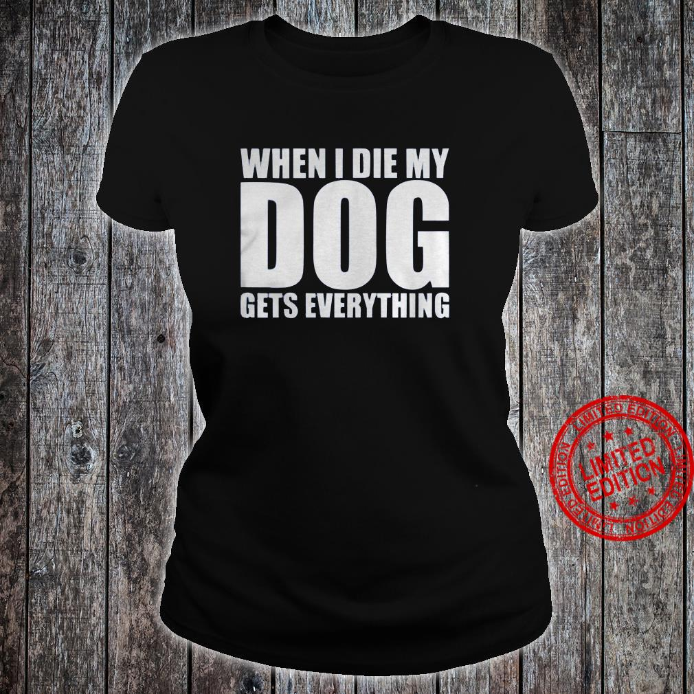 When I Die My Dog Gets Everything Shirt ladies tee