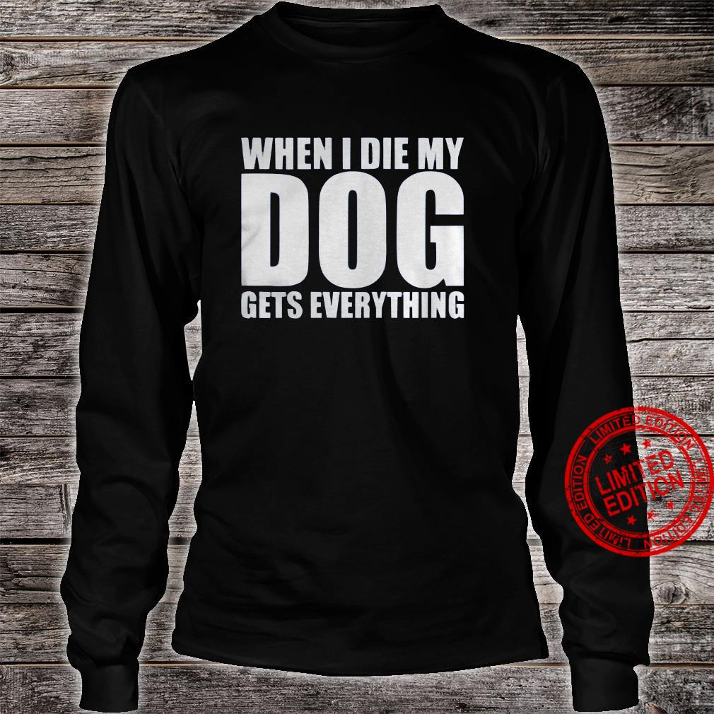 When I Die My Dog Gets Everything Shirt long sleeved